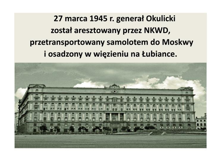27 marca 1945 r. generał Okulicki