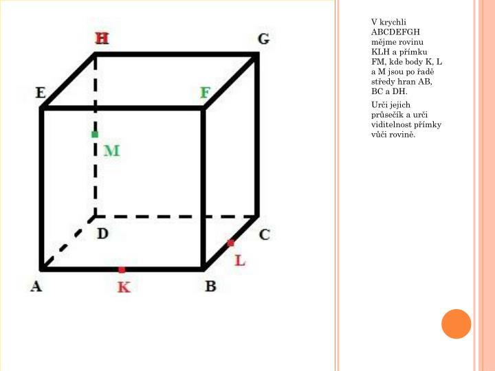 V krychli ABCDEFGH mějme rovinu KLH a přímku FM, kde body K, L a M jsou po řadě středy hran AB, BC a DH.