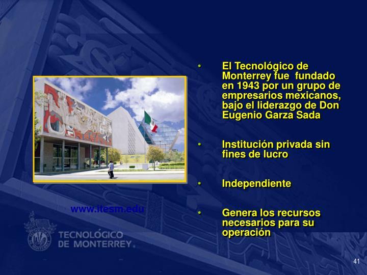 El Tecnológico de Monterrey fue  fundado en 1943 por un grupo de empresarios mexicanos, bajo el liderazgo de Don Eugenio Garza Sada