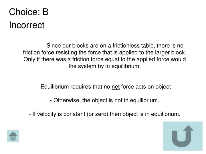 Since our blocks are on a frictionless table, there is no friction force resisting the force that is applied to the larger block. Only if there was a friction force equal to the applied force would the system by in equilibrium.