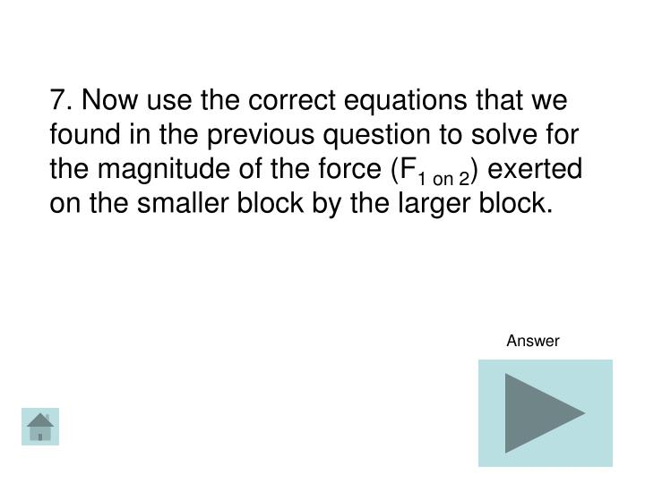 7. Now use the correct equations that we found in the previous question to solve for the magnitude of the force (F
