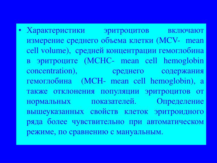 Характеристики эритроцитов включают измерение среднего объема клетки (MCV-  mean cell volume),  средней концентрации гемоглобина в эритроците (MCHС- mean cell hemoglobin  concentration),  среднего содержания гемоглобина  (MCH- mean cell hemoglobin), а также отклонения популяции эритроцитов от нормальных показателей. Определение вышеуказанных свойств клеток эритроидного ряда более чувствительно при автоматическом режиме, по сравнению с мануальным.
