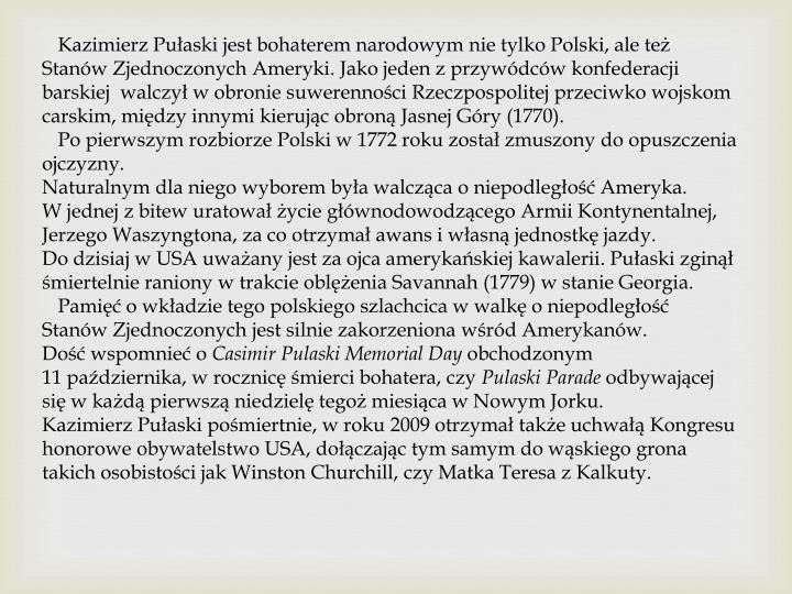 Kazimierz Pułaski jest bohaterem narodowym nie tylko Polski, ale też Stanów Zjednoczonych Ameryki. Jako jeden z przywódców konfederacji barskiej  walczył w obronie suwerenności Rzeczpospolitej przeciwko wojskom carskim, między innymi kierując obroną Jasnej