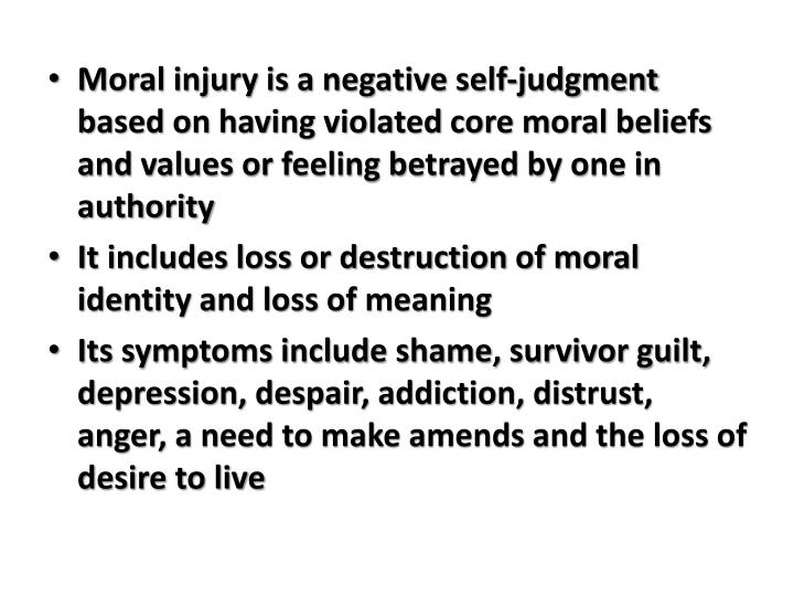 Moral injury is a negative self-judgment based on having violated core moral beliefs and values or feeling betrayed by one in authority