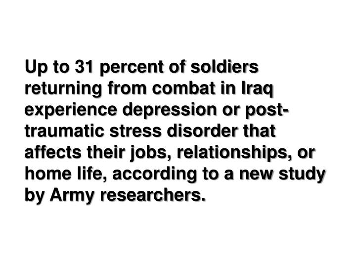 Up to 31 percent of soldiers returning from combat in Iraq experience depression or post-traumatic stress disorder that affects their jobs, relationships, or home life, according to a new study by Army researchers.