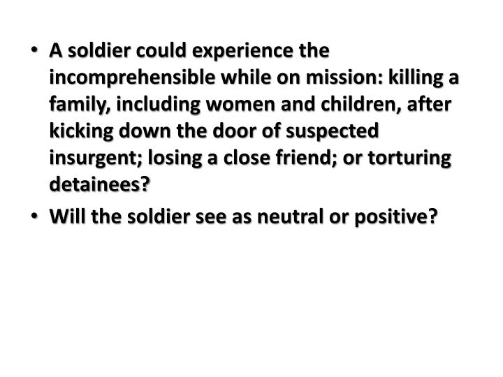 A soldier could experience the incomprehensible while on mission: killing a family, including women and children, after kicking down the door of suspected insurgent; losing a close friend; or torturing detainees?
