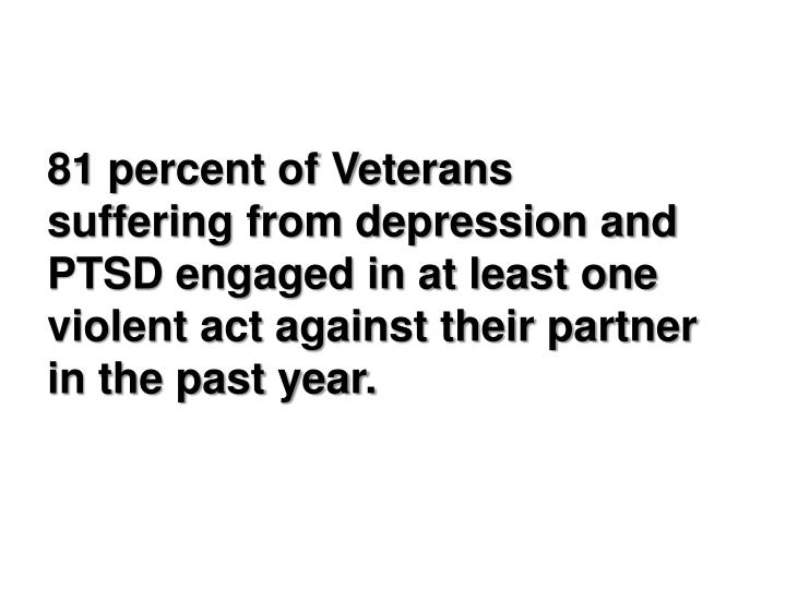 81 percent of Veterans suffering from depression and PTSD engaged in at least one violent act against their partner in the past year.