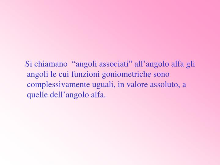 """Si chiamano  """"angoli associati"""" all'angolo alfa gli angoli le cui funzioni goniometriche sono complessivamente uguali, in valore assoluto, a quelle dell'angolo alfa."""