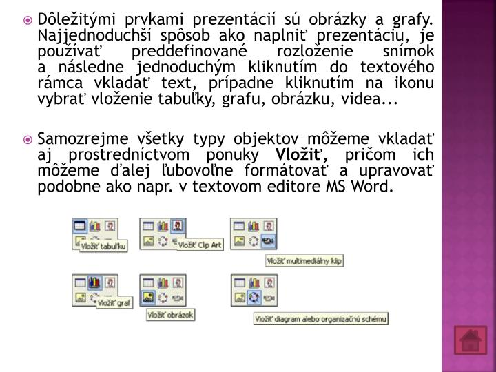 Dôležitými prvkami prezentácií sú obrázky agrafy. Najjednoduchší spôsob ako naplniť prezentáciu, je používať preddefinované rozloženie snímok anásledne jednoduchým kliknutím do textového rámca vkladať text, prípadne kliknutím na ikonu vybrať vloženie tabuľky, grafu, obrázku, videa...