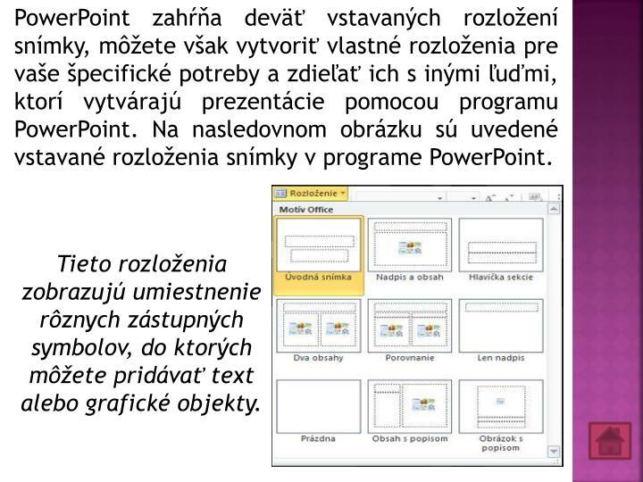 PowerPoint zahŕňa deväť vstavaných rozložení snímky, môžete však vytvoriť vlastné rozloženia pre vaše špecifické potreby a zdieľať ich s inými ľuďmi, ktorí vytvárajú prezentácie pomocou programu PowerPoint. Na nasledovnom obrázku sú uvedené vstavané rozloženia snímky v programe PowerPoint.