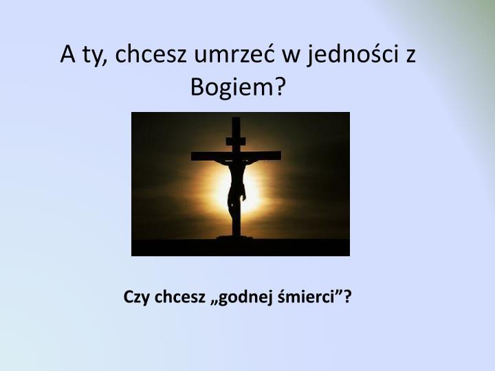 A ty, chcesz umrzeć w jedności z Bogiem?
