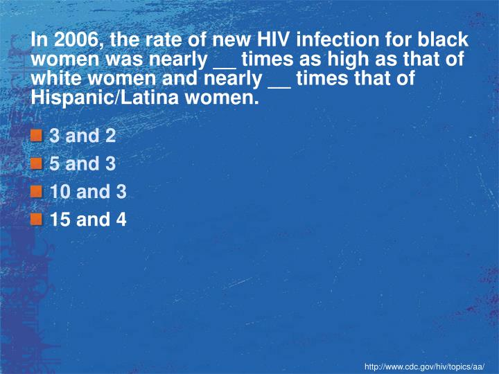 In 2006, the rate of new HIV infection for black women was nearly __ times as high as that of white women and nearly __ times that of Hispanic/Latina women.