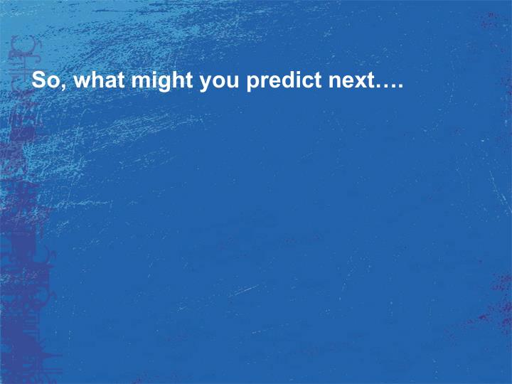 So, what might you predict next….