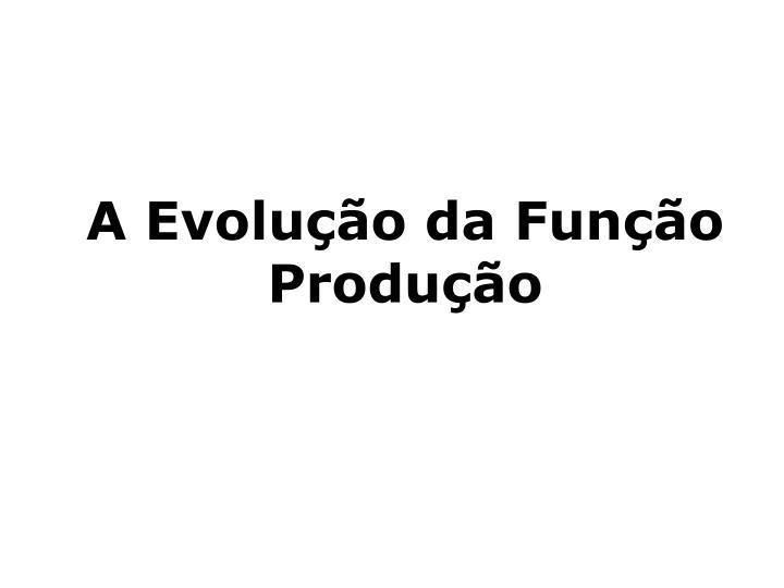 A Evolução da Função Produção