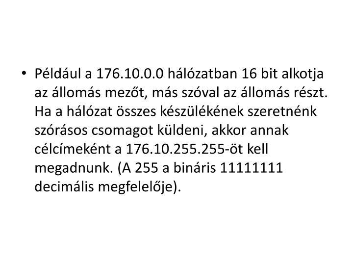 Például a 176.10.0.0 hálózatban 16 bit alkotja az állomás mezőt, más szóval az állomás részt. Ha a hálózat összes készülékének szeretnénk szórásos csomagot küldeni, akkor annak célcímeként a 176.10.255.255-öt kell megadnunk. (A 255 a bináris 11111111 decimális megfelelője).