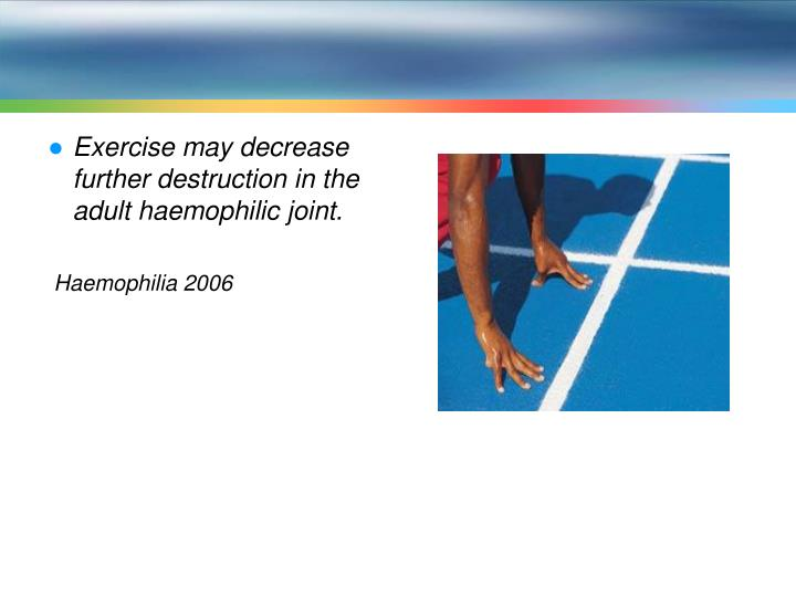 Exercise may decrease further destruction in the adult haemophilic joint.