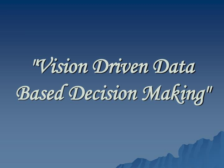 """Vision Driven Data Based Decision Making"""