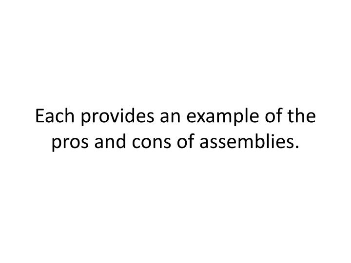Each provides an example of the pros and cons of assemblies.