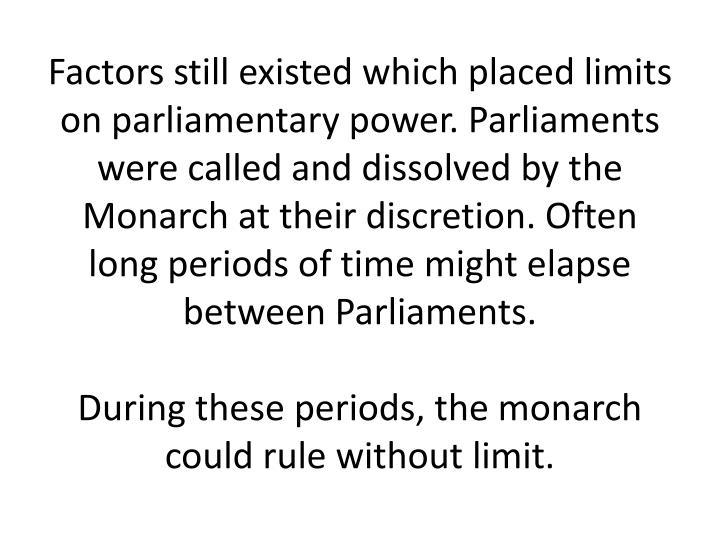 Factors still existed which placed limits on parliamentary power. Parliaments were called and dissolved by the Monarch at their discretion. Often long periods of time might elapse between Parliaments.