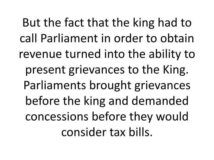 But the fact that the king had to call Parliament in order to obtain revenue turned into the ability to present grievances to the King. Parliaments brought grievances before the king and demanded concessions before they would consider tax bills.
