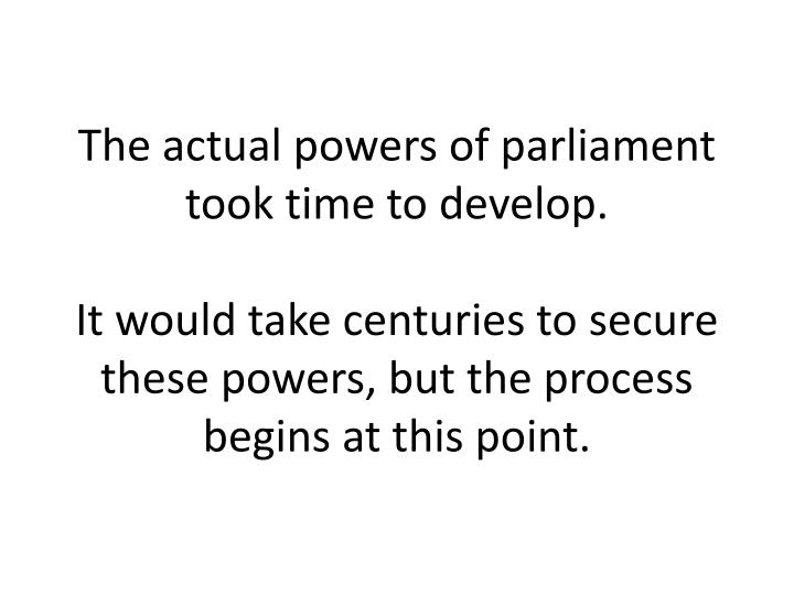 The actual powers of parliament took time to develop.