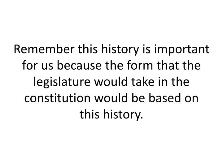 Remember this history is important for us because the form that the legislature would take in the constitution would be based on this history.