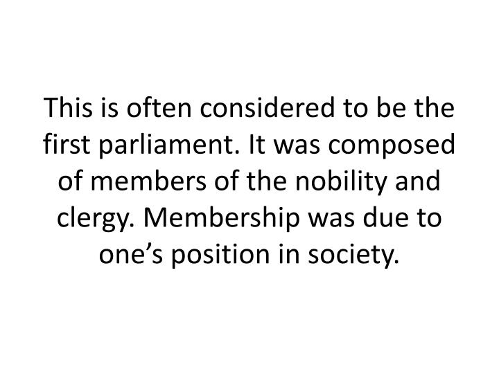 This is often considered to be the first parliament. It was composed of members of the nobility and clergy. Membership was due to one's position in society.