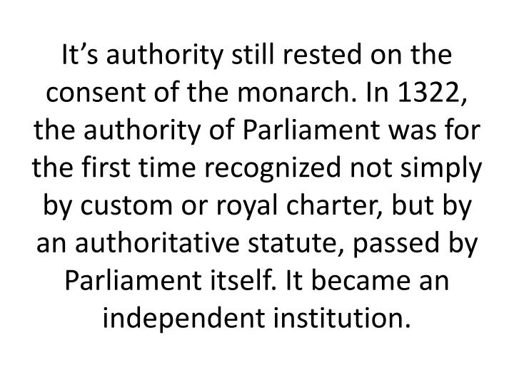 It's authority still rested on the consent of the monarch. In 1322, the authority of Parliament was for the first time recognized not simply by custom or royal charter, but by an authoritative statute, passed by Parliament itself. It became an independent institution.