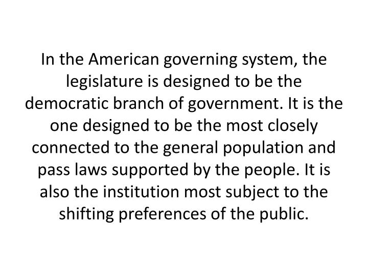 In the American governing system, the legislature is designed to be the democratic branch of government. It is the one designed to be the most closely connected to the general population and pass laws supported by the people. It is also the institution most subject to the shifting preferences of the public.