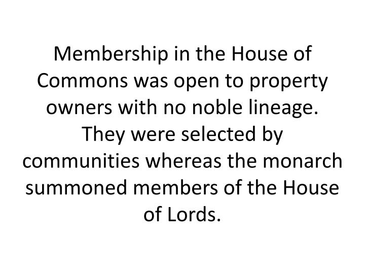 Membership in the House of Commons was open to property owners with no noble lineage. They were selected by communities whereas the monarch summoned members of the House of Lords.