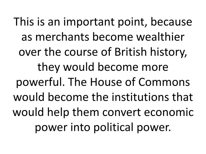 This is an important point, because as merchants become wealthier over the course of British history, they would become more powerful. The House of Commons would become the institutions that would help them convert economic power into political power.