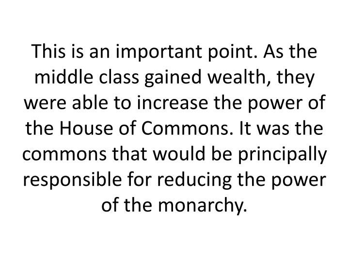 This is an important point. As the middle class gained wealth, they were able to increase the power of the House of Commons. It was the commons that would be principally responsible for reducing the power of the monarchy.