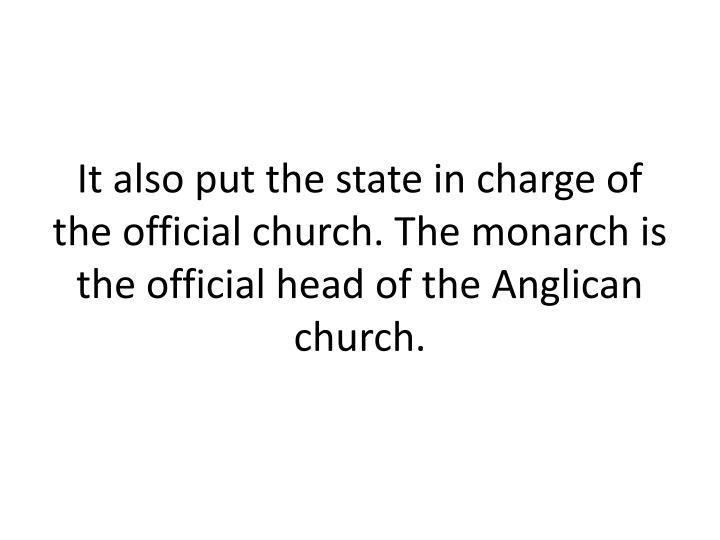 It also put the state in charge of the official church. The monarch is the official head of the Anglican church.