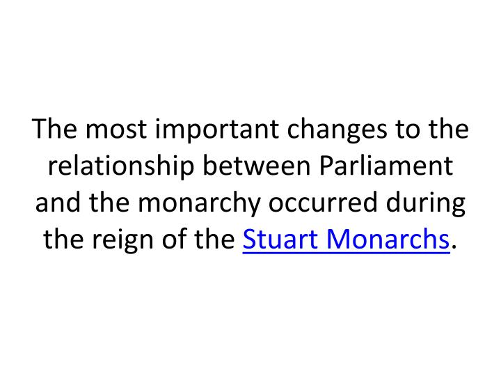 The most important changes to the relationship between Parliament and the monarchy occurred during the reign of the