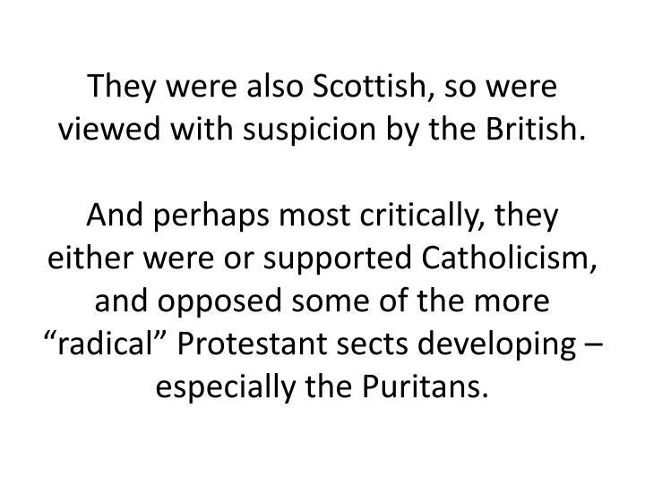 They were also Scottish, so were viewed with suspicion by the British.