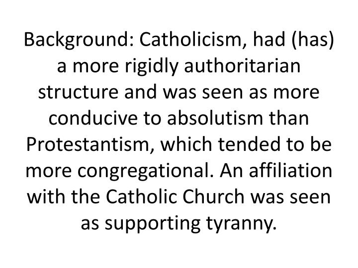 Background: Catholicism, had (has) a more rigidly authoritarian structure and was seen as more conducive to absolutism than Protestantism, which tended to be more congregational. An affiliation with the Catholic Church was seen as supporting tyranny.