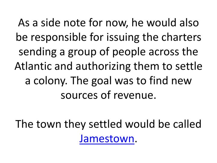 As a side note for now, he would also be responsible for issuing the charters sending a group of people across the Atlantic and authorizing them to settle a colony. The goal was to find new sources of revenue.