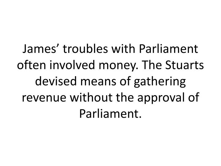 James' troubles with Parliament often involved money. The Stuarts devised means of gathering revenue without the approval of Parliament.