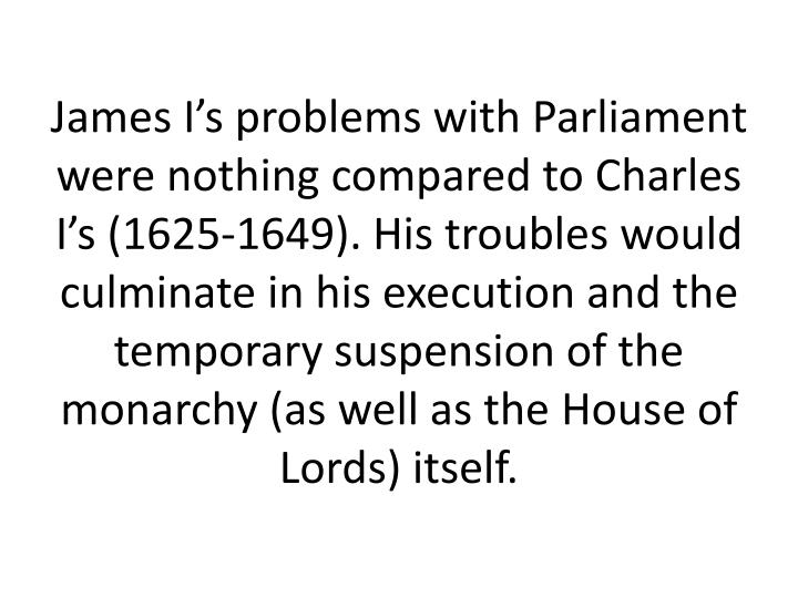 James I's problems with Parliament were nothing compared to Charles I's (1625-1649). His troubles would culminate in his execution and the temporary suspension of the monarchy (as well as the House of Lords) itself.