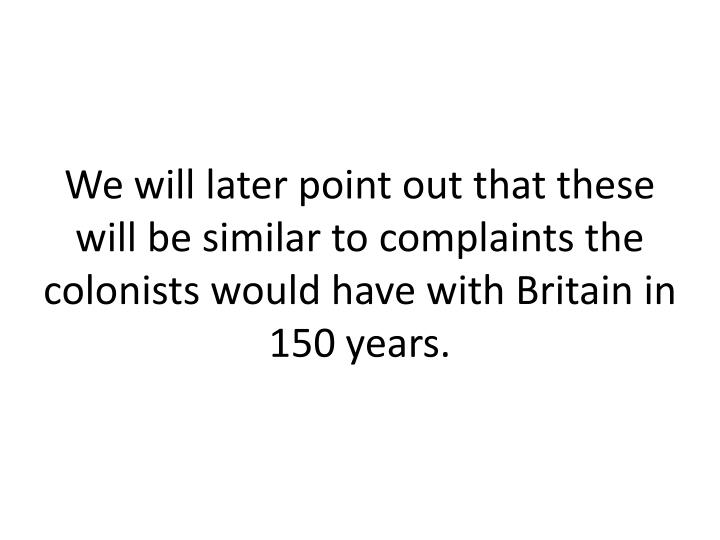 We will later point out that these will be similar to complaints the colonists would have with Britain in 150 years.