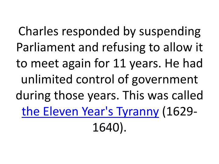 Charles responded by suspending Parliament and refusing to allow it to meet again for 11 years. He had unlimited control of government during those years. This was called