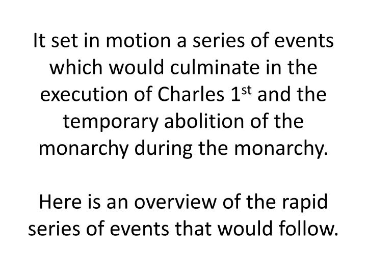 It set in motion a series of events which would culminate in the execution of Charles 1