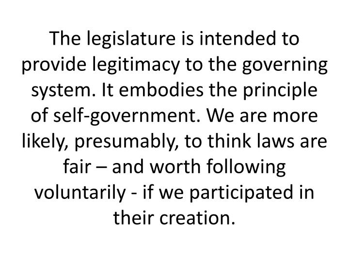 The legislature is intended to provide legitimacy to the governing system. It embodies the principle of self-government. We are more likely, presumably, to think laws are fair – and worth following voluntarily - if we participated in their creation.