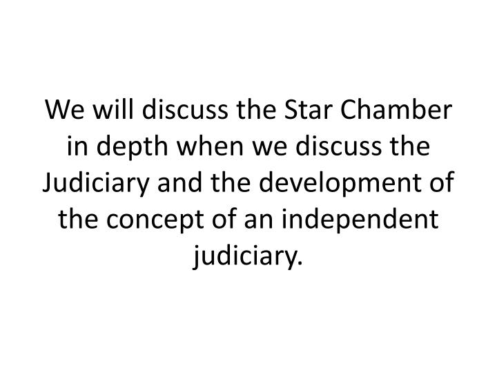 We will discuss the Star Chamber in depth when we discuss the Judiciary and the development of the concept of an independent judiciary.