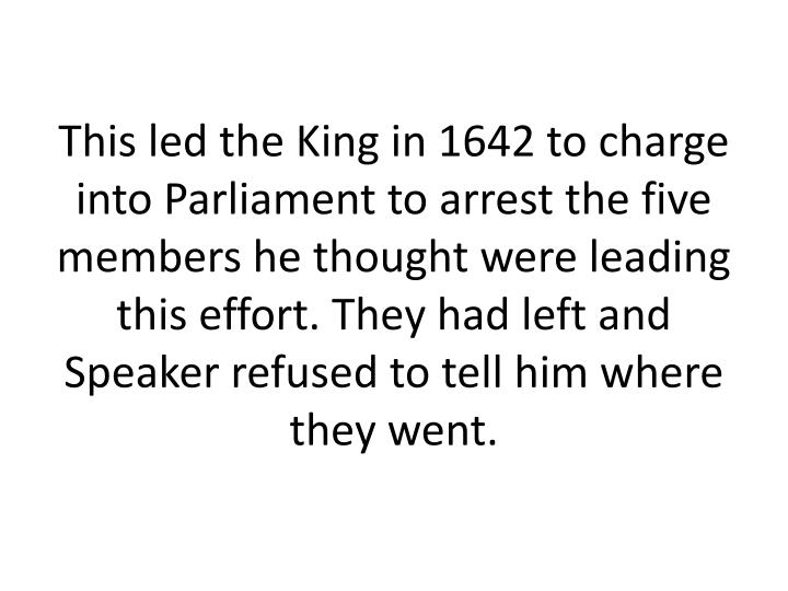 This led the King in 1642 to charge into Parliament to arrest the five members he thought were leading this effort. They had left and Speaker refused to tell him where they went.