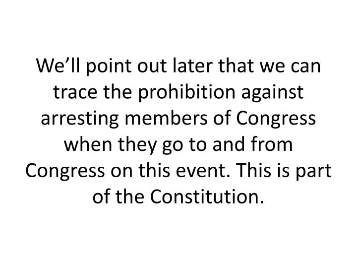 We'll point out later that we can trace the prohibition against arresting members of Congress when they go to and from Congress on this event. This is part of the Constitution.