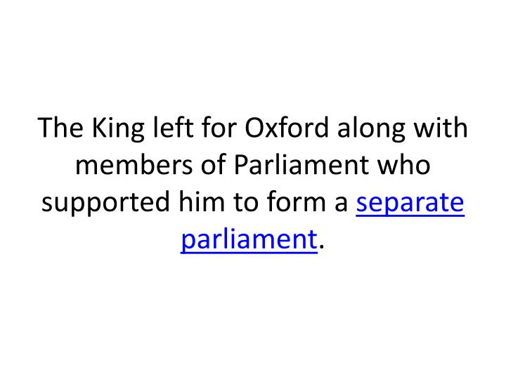 The King left for Oxford along with members of Parliament who supported him to form a