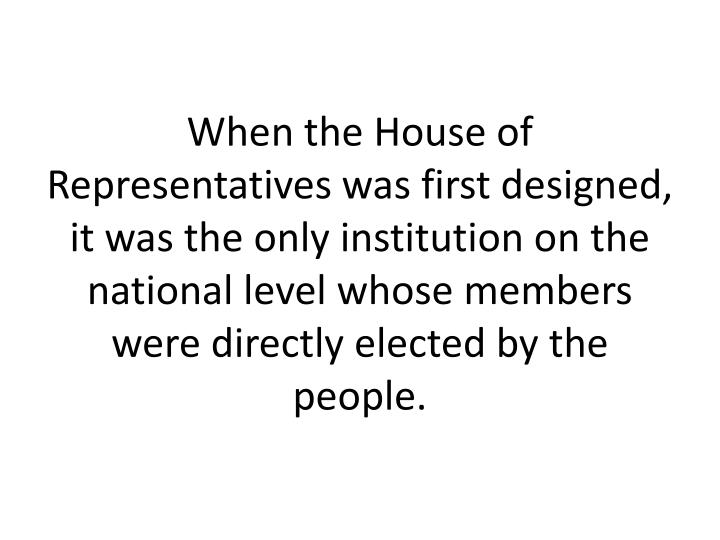 When the House of Representatives was first designed, it was the only institution on the national level whose members were directly elected by the people.