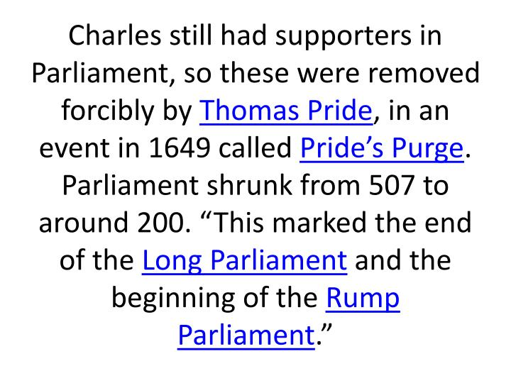 Charles still had supporters in Parliament, so these were removed forcibly by