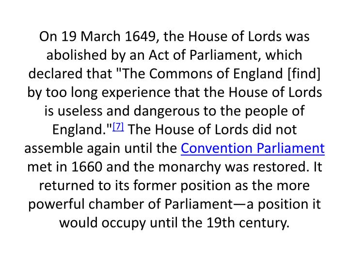 "On 19 March 1649, the House of Lords was abolished by an Act of Parliament, which declared that ""The Commons of England [find] by too long experience that the House of Lords is useless and dangerous to the people of England."""
